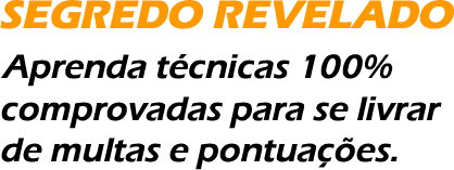 SEGREDO REVELADO! Aprenda t�cnicas 100% comprovadas para se livrar de multas e pontua��es.